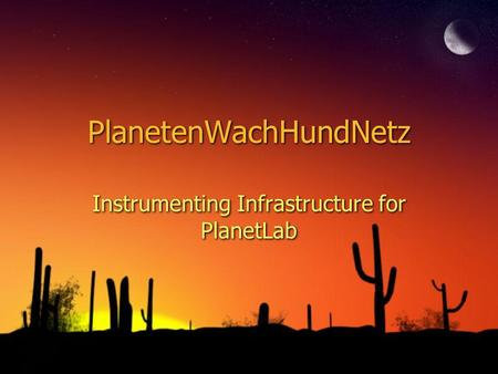 PlanetenWachHundNetz Instrumenting Infrastructure for PlanetLab.