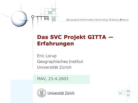 Geographic Information Technology Training Alliance Das SVC Projekt GITTA Erfahrungen Eric Lorup Geographisches Institut Universität Zürich MAV, 23.4.2003.