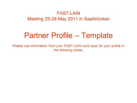 FAST-LAIN Meeting 25-26 May 2011 in Saarbrücken Partner Profile – Template Please use information from your FAST-LAIN work book for your profile in the.