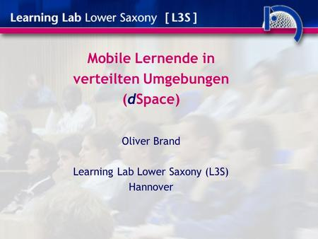Mobile Lernende in verteilten Umgebungen (dSpace) Oliver Brand Learning Lab Lower Saxony (L3S) Hannover.