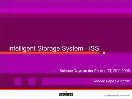 All rights reserved © 2005, Alcatel Intelligent Storage System - ISS Rodolfo López Aladros Science Days an der FH der DT, 29.9.2005.