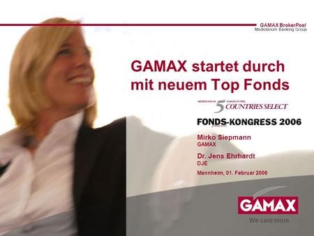 We care more GAMAX BrokerPool Mediolanum Banking Group GAMAX startet durch mit neuem Top Fonds Mirko Siepmann GAMAX Dr. Jens Ehrhardt DJE Mannheim, 01.