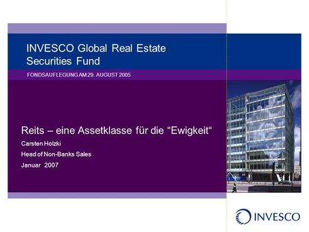 INVESCO Global Real Estate Securities Fund FONDSAUFLEGUNG AM 29. AUGUST 2005 Reits – eine Assetklasse für die Ewigkeit Carsten Holzki Head of Non-Banks.