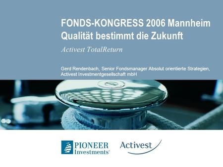 FONDS-KONGRESS 2006 Mannheim Qualität bestimmt die Zukunft Activest TotalReturn Gerd Rendenbach, Senior Fondsmanager Absolut orientierte Strategien, Activest.