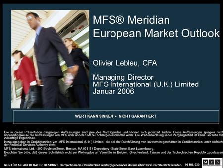 MFS® Meridian European Market Outlook Olivier Lebleu, CFA Managing Director MFS International (U.K.) Limited Januar 2006 WERT KANN SINKEN NICHT GARANTIERT.