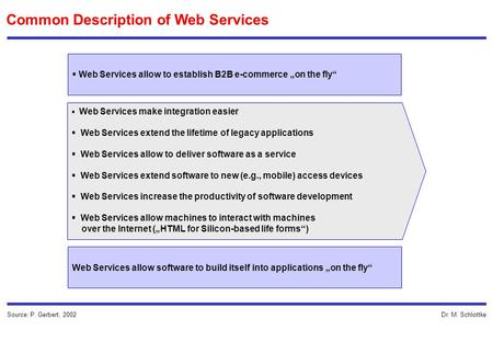 Dr. M. Schlottke Common Description of Web Services Source: P. Gerbert, 2002 Web Services allow to establish B2B e-commerce on the fly Web Services allow.