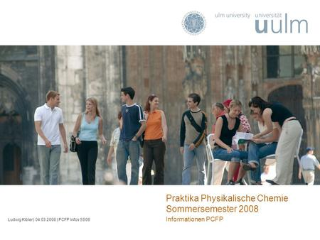 Praktika Physikalische Chemie Sommersemester 2008 Informationen PCFP Ludwig Kibler | 04.03.2008 | PCFP Infos SS08.