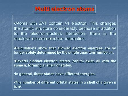 Multi electron atoms Atoms with Z>1 contain >1 electron. This changes the atomic structure considerably because in addition to the electron-nucleus interaction,
