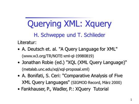 1 Querying XML: Xquery H. Schweppe und T. Schlieder Literatur: A. Deutsch et. al. A Query Language for XML (www.w3.org/TR/NOTE-xml-ql-19980819) A. Deutsch.