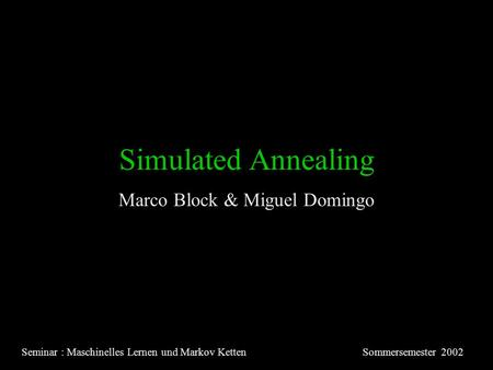 Simulated Annealing Marco Block & Miguel Domingo Seminar : Maschinelles Lernen und Markov KettenSommersemester 2002.