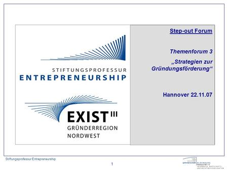 Stiftungsprofessur Entrepreneurship 1 Step-out Forum Themenforum 3 Strategien zur Gründungsförderung Hannover 22.11.07.