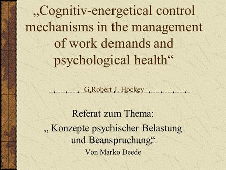 Cognitiv-energetical control mechanisms in the management of work demands and psychological health G.Robert J. Hockey Referat zum Thema: Konzepte psychischer.