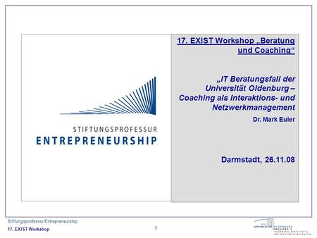 Stiftungsprofessur Entrepreneurship 17. EXIST Workshop 1 17. EXIST Workshop Beratung und Coaching IT Beratungsfall der Universität Oldenburg – Coaching.
