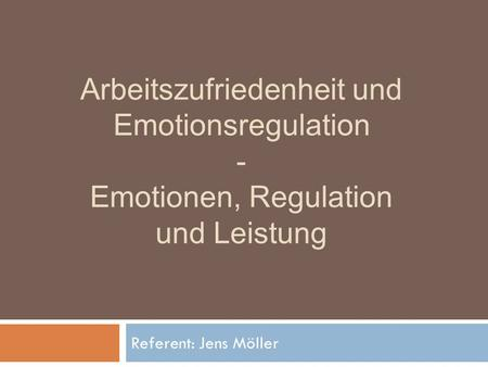 Arbeitszufriedenheit und Emotionsregulation - Emotionen, Regulation und Leistung Referent: Jens Möller.