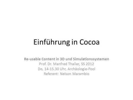 Einführung in Cocoa Re-usable Content in 3D und Simulationssystemen Prof. Dr. Manfred Thaller, SS 2012 Do, 14-15.30 Uhr, Archäologie-Pool Referent: Nelson.