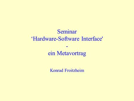 SeminarHardware-Software Interface' - ein Metavortrag Konrad Froitzheim.