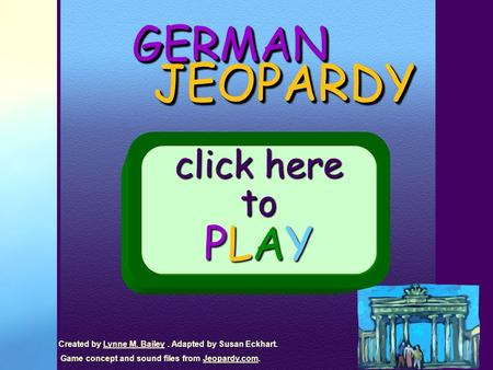 GERMANGERMAN JEOPARDY JEOPARDY click here to PLAY Created by Lynne M. Bailey. Adapted by Susan Eckhart.Lynne M. Bailey Game concept and sound files from.