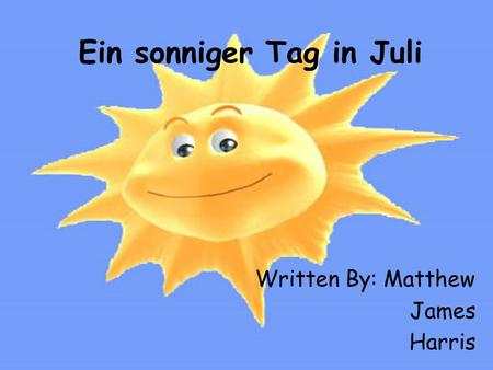 Ein sonniger Tag in Juli Written By: Matthew James Harris.