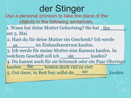 Der Stinger Use a personal pronoun to take the place of the objects in the following sentences. 1. Wann hat deine Mutter Geburtstag? Sie hat am 3. Mai.