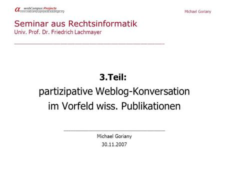 Michael Goriany webCampus:Projects www.webcampusprojects.edublogs.org Seminar aus Rechtsinformatik Univ. Prof. Dr. Friedrich Lachmayer ________________________________________________________________________________________________________________________