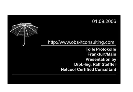 Tolle Protokolle Frankfurt/Main Presentation by Dipl.-Ing. Ralf Steffler Netcool Certified Consultant 01.09.2006