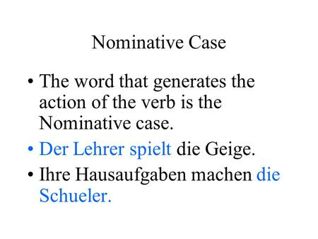 Nominative Case The word that generates the action of the verb is the Nominative case. Der Lehrer spielt die Geige. Ihre Hausaufgaben machen die Schueler.