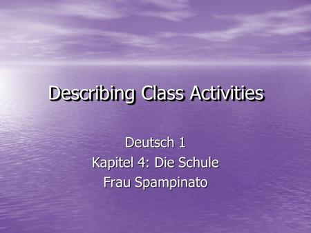 Deutsch 1 Kapitel 4: Die Schule Frau Spampinato Describing Class Activities Describing Class Activities.