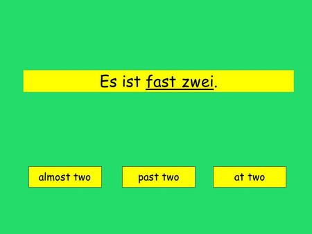 Es ist fast zwei. almost two past twoat two fast two = almost two.