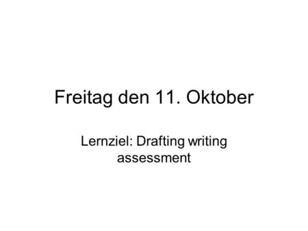 Freitag den 11. Oktober Lernziel: Drafting writing assessment.