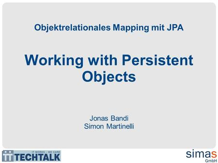 Objektrelationales Mapping mit JPA Working with Persistent Objects Jonas Bandi Simon Martinelli.