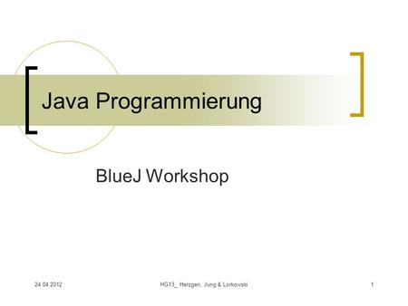 24.04.2012HG13_ Herzgen, Jung & Lorkowski1 Java Programmierung BlueJ Workshop.