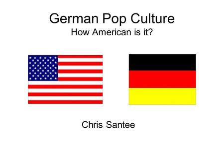 German Pop Culture How American is it? Chris Santee.