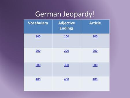 German Jeopardy! VocabularyAdjective Endings Article 100 200 300 400.