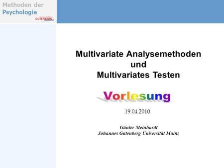 Methoden der Psychologie Multivariate Analysemethoden und Multivariates Testen Günter Meinhardt Johannes Gutenberg Universität Mainz 19.04.2010.