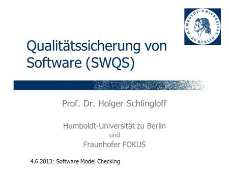 Qualitätssicherung von Software (SWQS) Prof. Dr. Holger Schlingloff Humboldt-Universität zu Berlin und Fraunhofer FOKUS 4.6.2013: Software Model Checking.