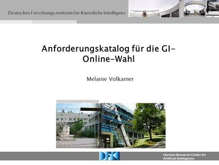 German Research Center for Artificial Intelligence Melanie Volkamer Anforderungskatalog für die GI- Online-Wahl Deutsches Forschungszentrum für Künstliche.
