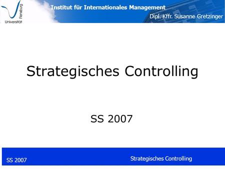 Institut für Internationales Management Dipl. Kffr. Susanne Gretzinger SS 2007 Strategisches Controlling SS 2007.