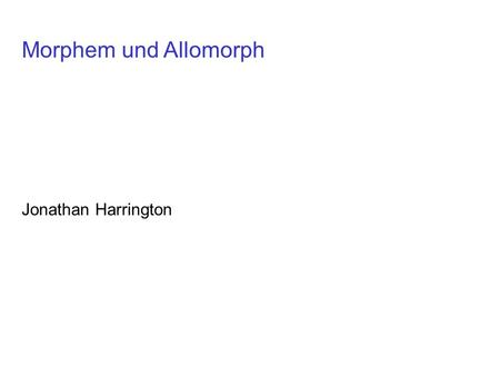 Morphem und Allomorph Jonathan Harrington.
