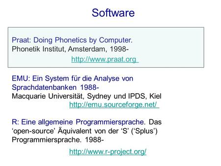 Software Praat: Doing Phonetics by Computer. Phonetik Institut, Amsterdam, 1998- EMU: Ein System für die Analyse von Sprachdatenbanken 1988- Macquarie.