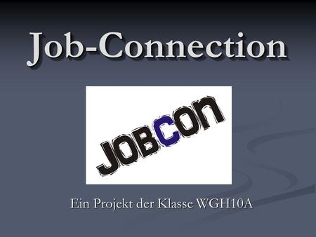 Job-ConnectionJob-Connection Ein Projekt der Klasse WGH10A.