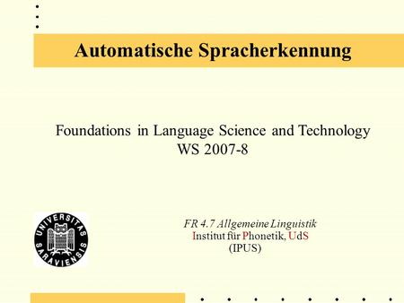 Automatische Spracherkennung FR 4.7 Allgemeine Linguistik Institut für Phonetik, UdS (IPUS) Foundations in Language Science and Technology WS 2007-8.