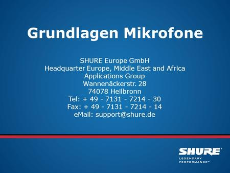 Grundlagen Mikrofone SHURE Europe GmbH Headquarter Europe, Middle East and Africa Applications Group Wannenäckerstr. 28 74078 Heilbronn Tel: + 49 - 7131.