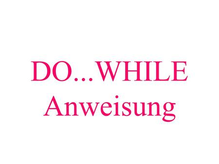 DO...WHILE Anweisung.