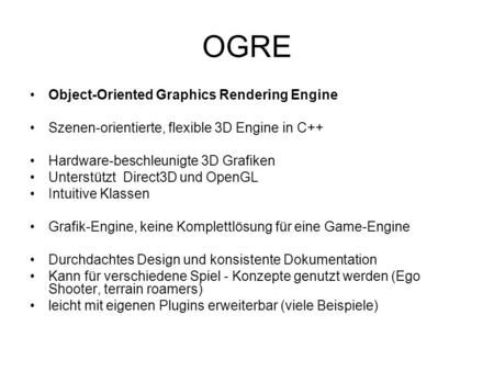 OGRE Object-Oriented Graphics Rendering Engine Szenen-orientierte, flexible 3D Engine in C++ Hardware-beschleunigte 3D Grafiken Unterstützt Direct3D und.