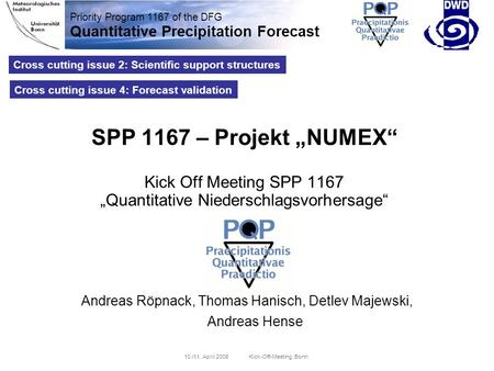 Priority Program 1167 of the DFG Quantitative Precipitation Forecast 10./11. April 2008 Kick-Off-Meeting, Bonn Cross cutting issue 2: Scientific support.