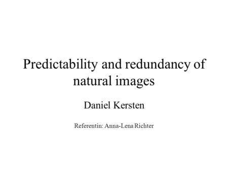 Predictability and redundancy of natural images Daniel Kersten Referentin: Anna-Lena Richter.