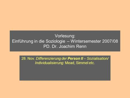 Vorlesung: Einführung in die Soziologie – Wintersemester 2007/08 PD. Dr. Joachim Renn 28. Nov. Differenzierung der Person II – Sozialisation/ Individualisierung: