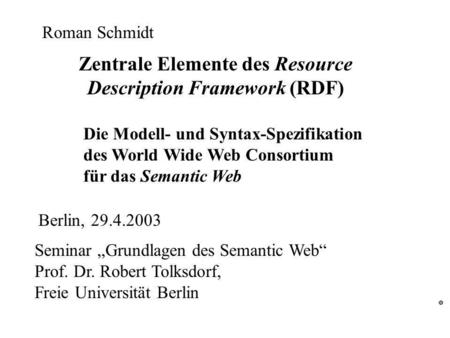 Zentrale Elemente des Resource Description Framework (RDF) Die Modell- und Syntax-Spezifikation des World Wide Web Consortium für das Semantic Web Seminar.