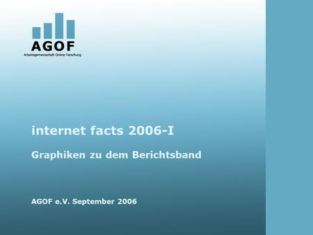 Internet facts 2006-I Graphiken zu dem Berichtsband AGOF e.V. September 2006.