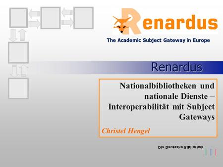 Renardus The Academic Subject Gateway in Europe Nationalbibliotheken und nationale Dienste – Interoperabilität mit Subject Gateways Christel Hengel.